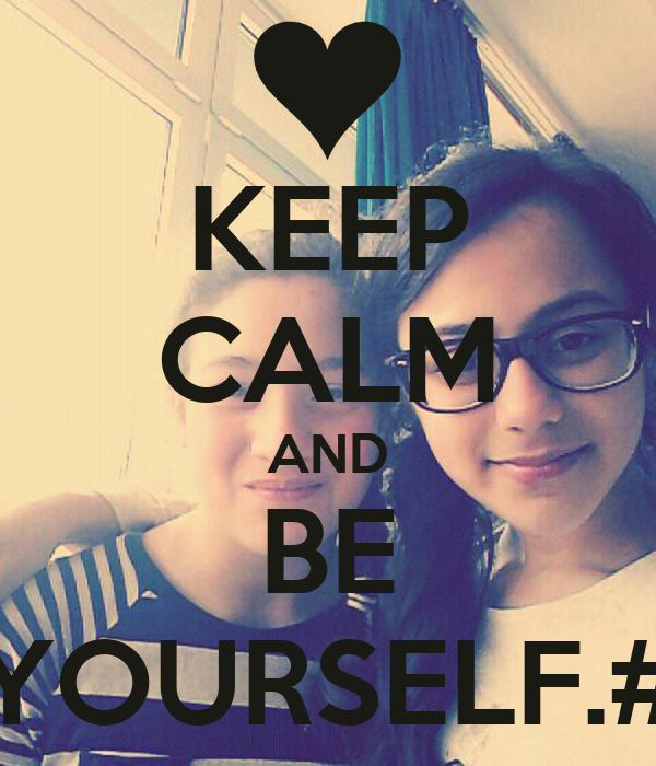 KEEP CALM AND BE YOURSELF.#