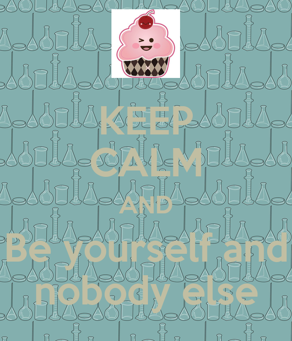 KEEP CALM AND Be yourself and nobody else