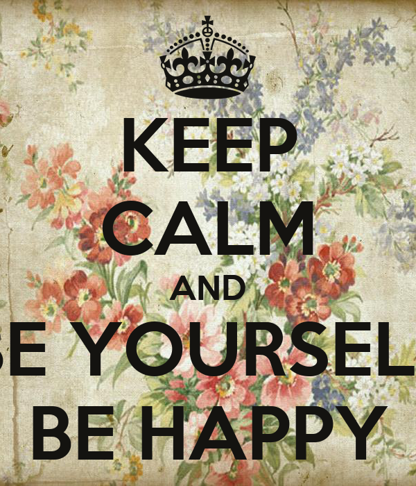 KEEP CALM AND BE YOURSELF BE HAPPY