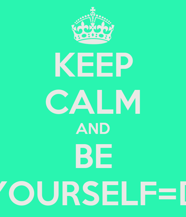KEEP CALM AND BE YOURSELF=D