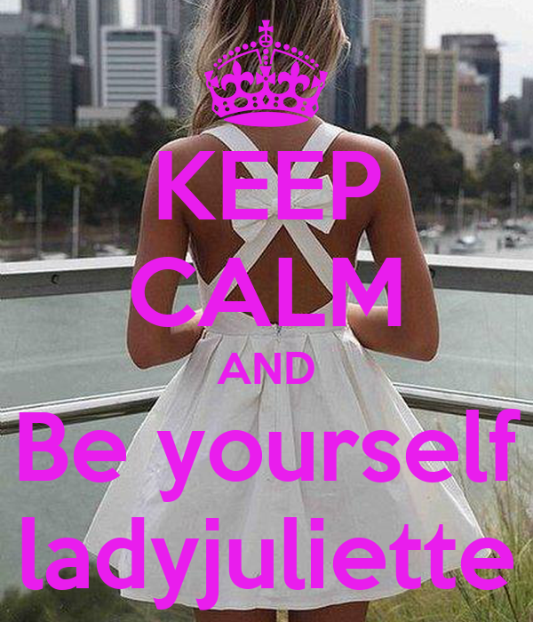 KEEP CALM AND Be yourself ladyjuliette