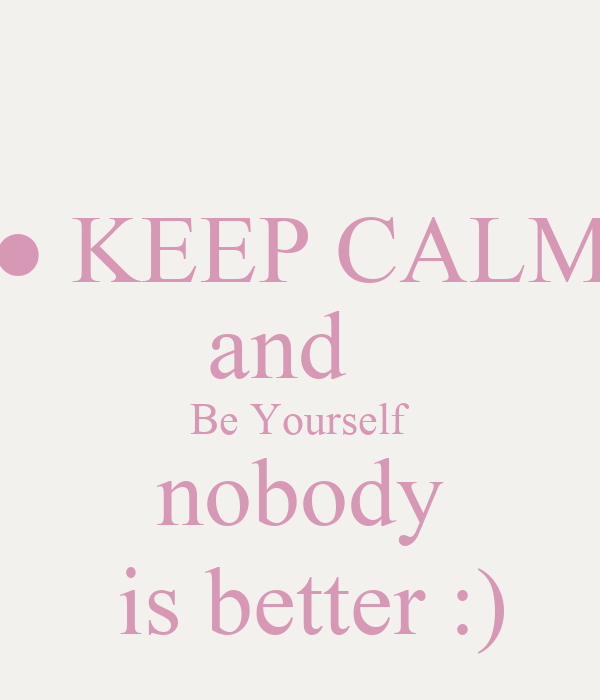 ● KEEP CALM and   Be Yourself  nobody   is better :)