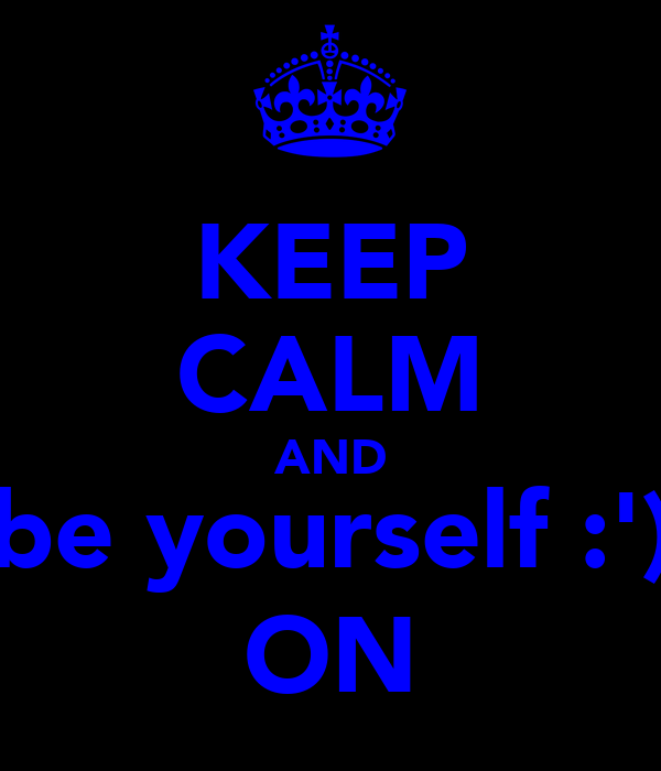 KEEP CALM AND be yourself :') ON