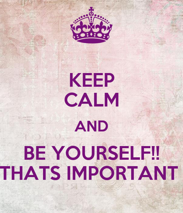 KEEP CALM AND BE YOURSELF!! THATS IMPORTANT