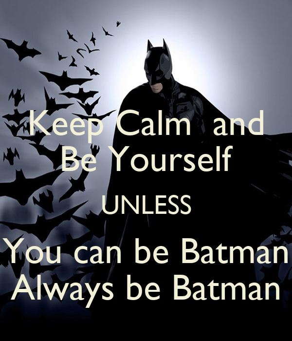 Keep Calm  and Be Yourself UNLESS You can be Batman Always be Batman