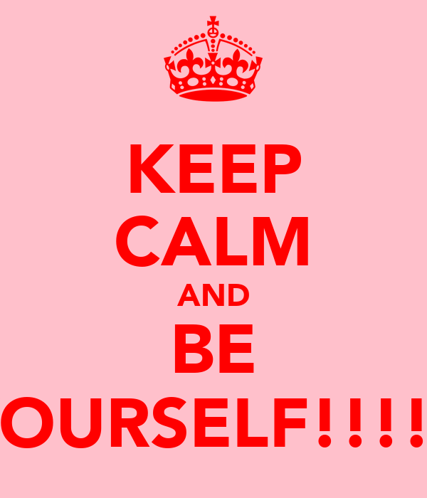 KEEP CALM AND BE YOURSELF!!!!x