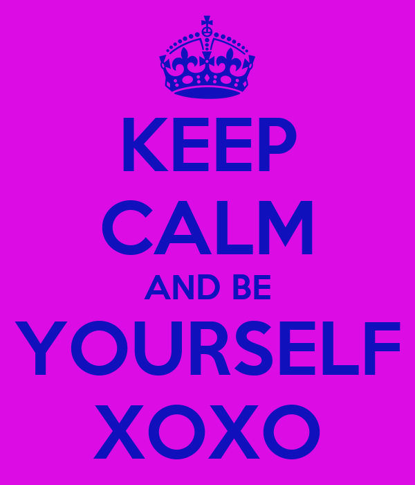 KEEP CALM AND BE YOURSELF XOXO