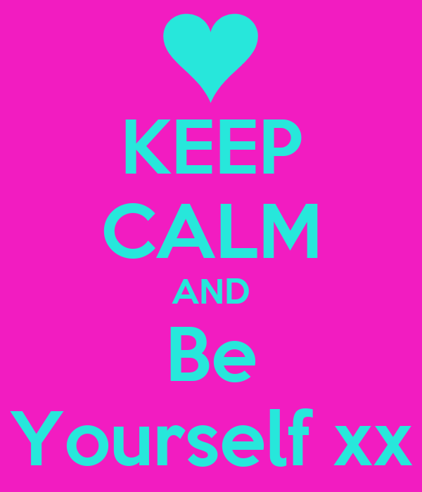 KEEP CALM AND Be Yourself xx