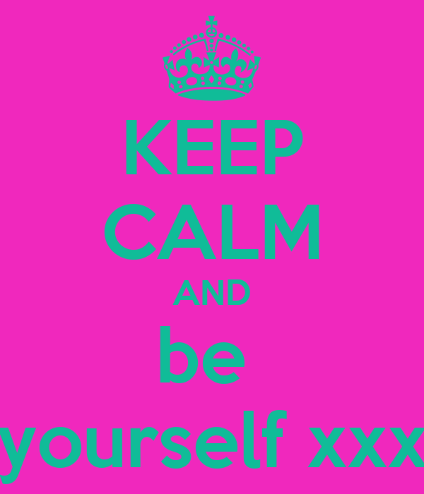 KEEP CALM AND be  yourself xxx