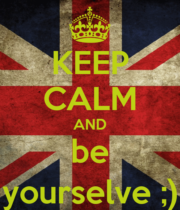 KEEP CALM AND be yourselve ;)