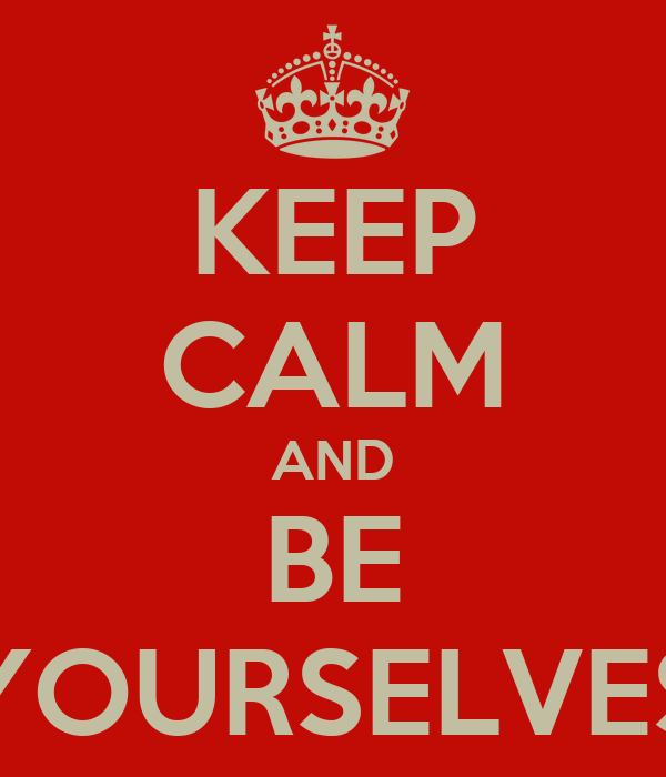 KEEP CALM AND BE YOURSELVES