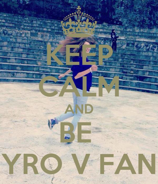 KEEP CALM AND BE  YRO V FAN