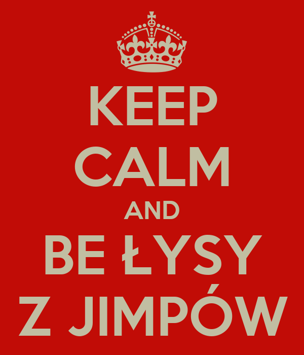 KEEP CALM AND BE ŁYSY Z JIMPÓW