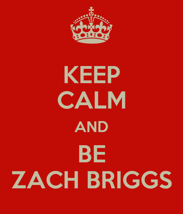 KEEP CALM AND BE ZACH BRIGGS
