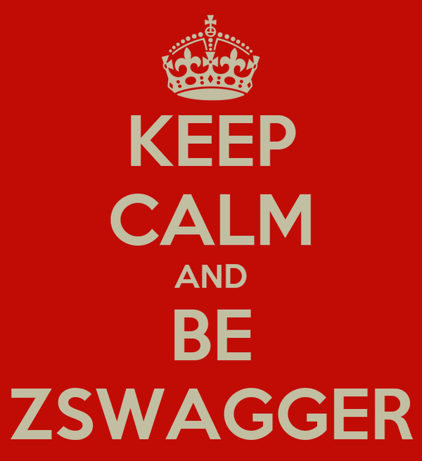 KEEP CALM AND BE ZSWAGGER