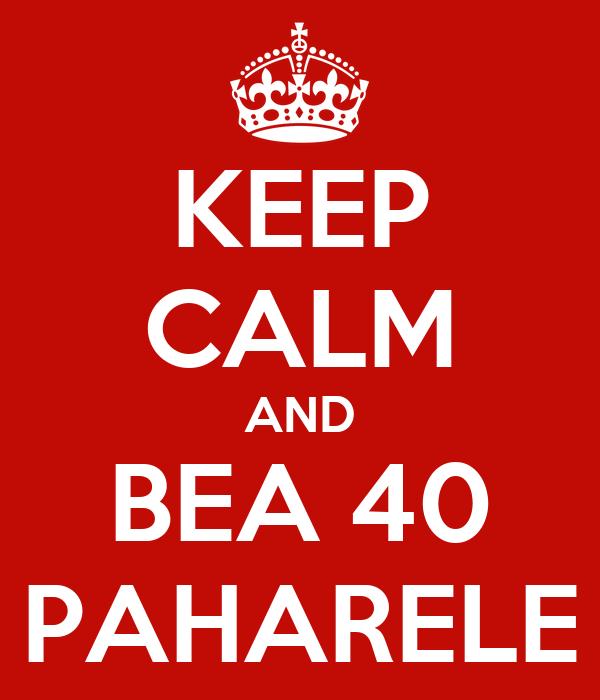 KEEP CALM AND BEA 40 PAHARELE
