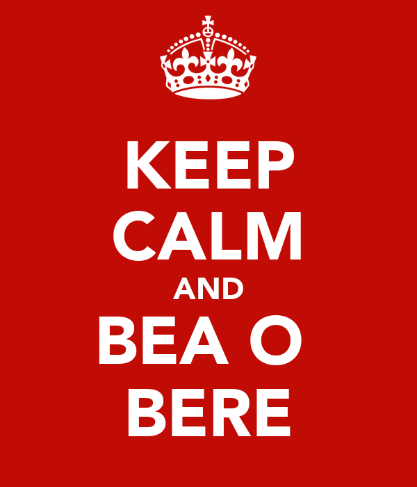 KEEP CALM AND BEA O  BERE