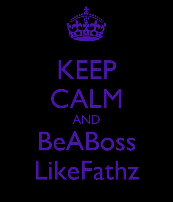 KEEP CALM AND BeABoss LikeFathz