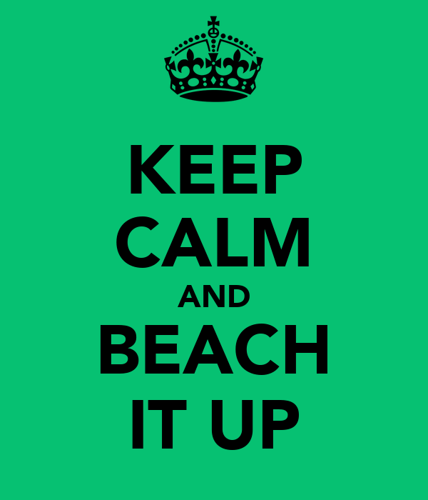 KEEP CALM AND BEACH IT UP