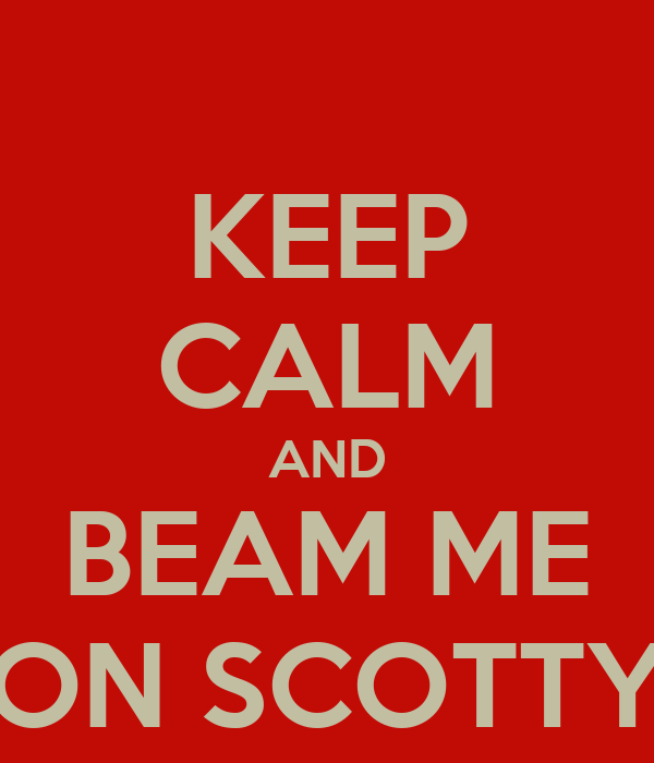 KEEP CALM AND BEAM ME ON SCOTTY