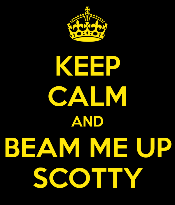 KEEP CALM AND BEAM ME UP SCOTTY