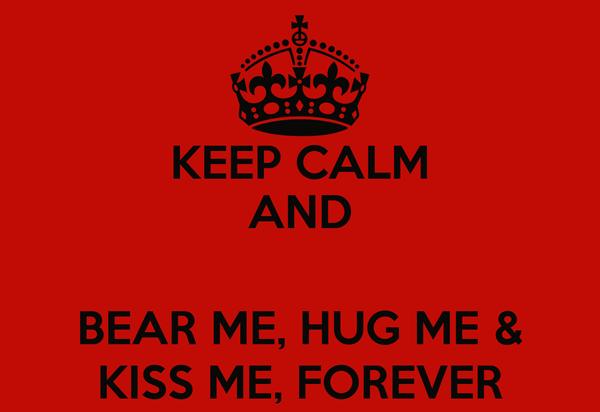 KEEP CALM AND  BEAR ME, HUG ME & KISS ME, FOREVER