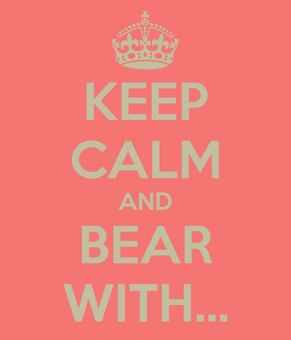 KEEP CALM AND BEAR WITH...