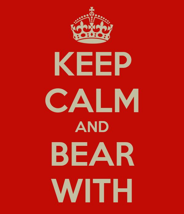 KEEP CALM AND BEAR WITH