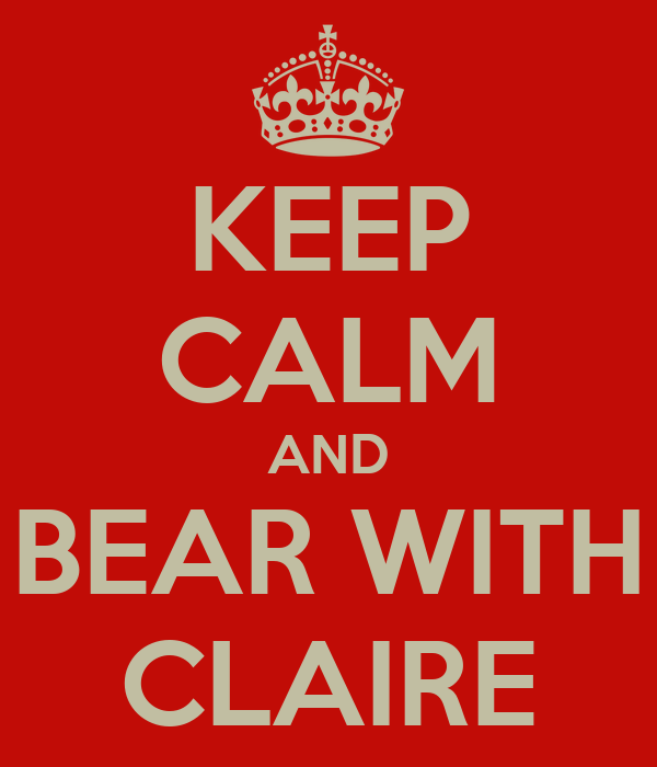 KEEP CALM AND BEAR WITH CLAIRE