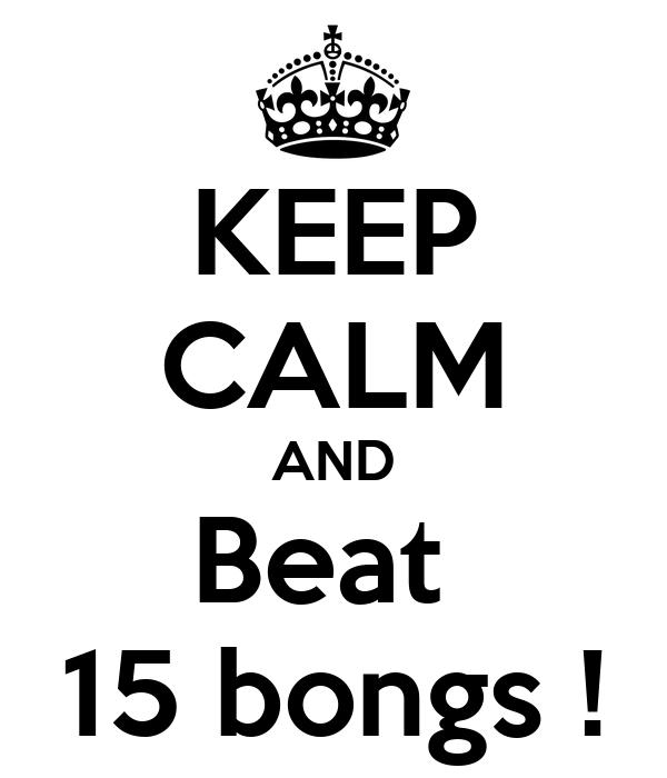 KEEP CALM AND Beat  15 bongs !