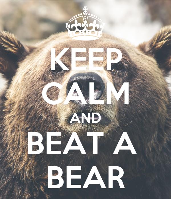 KEEP CALM AND BEAT A  BEAR