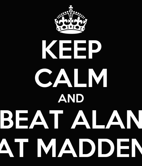 KEEP CALM AND BEAT ALAN AT MADDEN