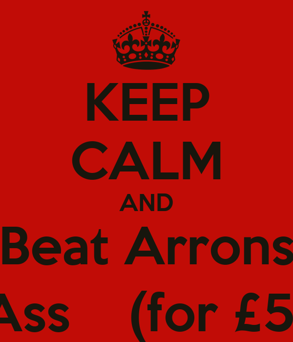 KEEP CALM AND Beat Arrons Ass    (for £5)