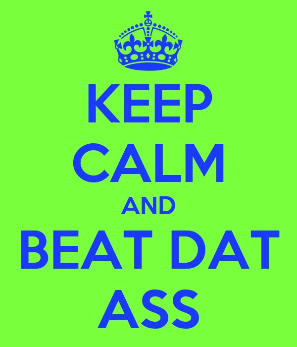 KEEP CALM AND BEAT DAT ASS