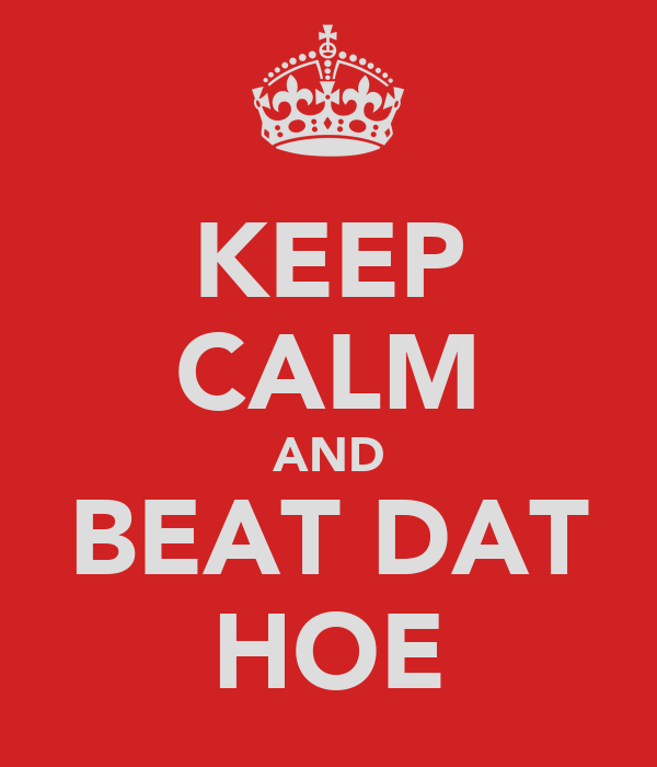 KEEP CALM AND BEAT DAT HOE