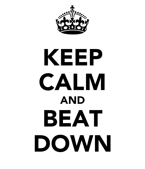 KEEP CALM AND BEAT DOWN
