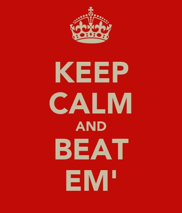 KEEP CALM AND BEAT EM'