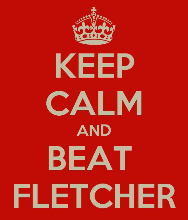 KEEP CALM AND BEAT  FLETCHER