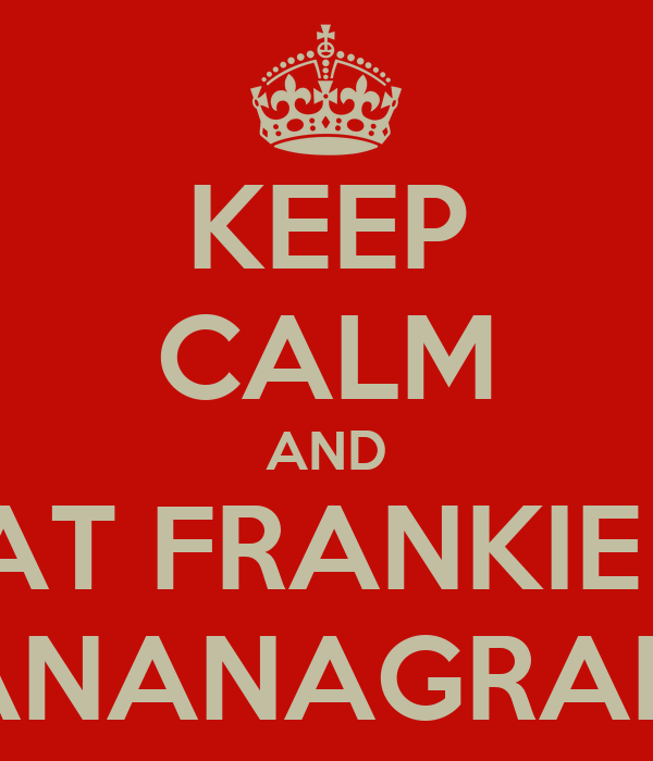 KEEP CALM AND BEAT FRANKIE AT BANANAGRAMS