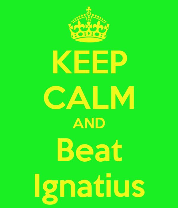 KEEP CALM AND Beat Ignatius