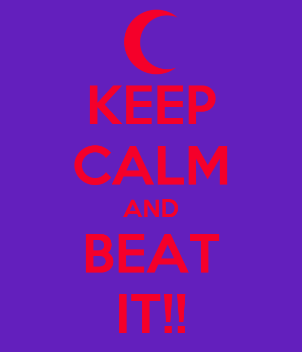 KEEP CALM AND BEAT IT!!