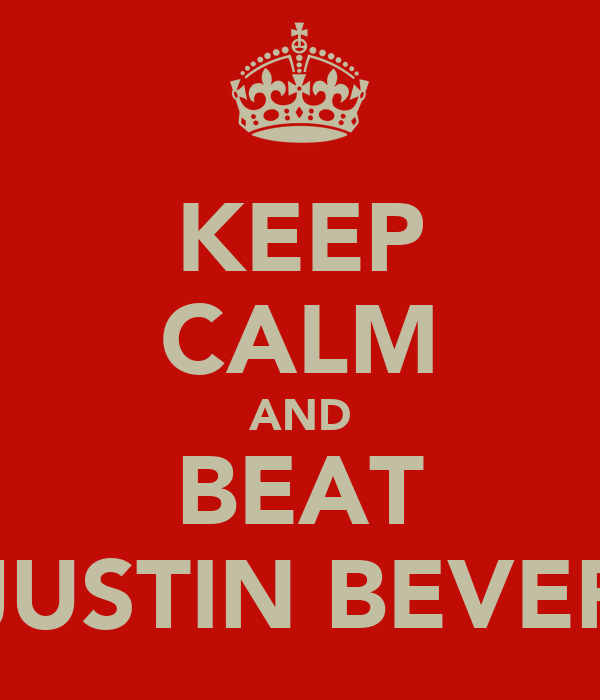 KEEP CALM AND BEAT JUSTIN BEVER