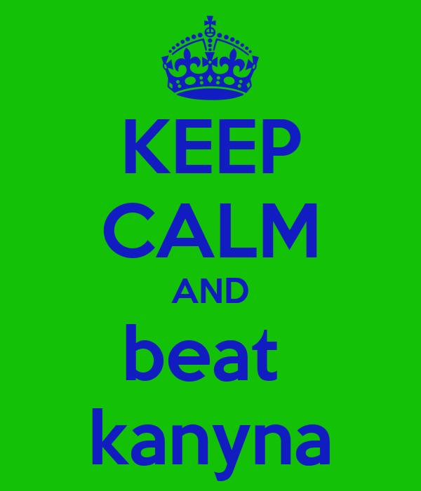 KEEP CALM AND beat  kanyna