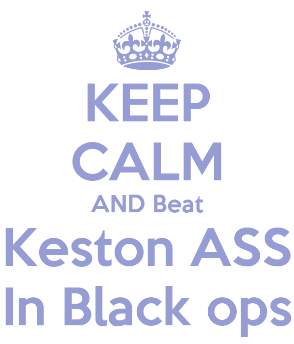 KEEP CALM AND Beat Keston ASS In Black ops