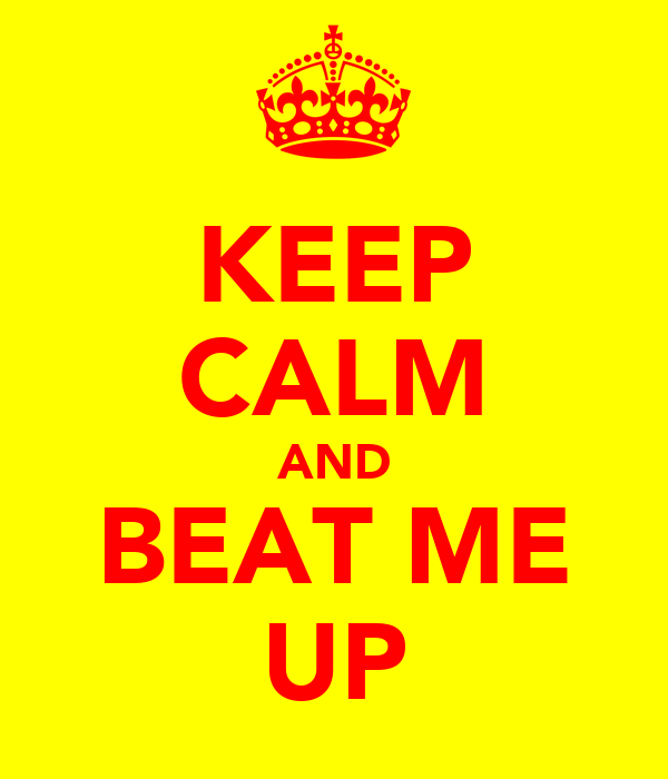 KEEP CALM AND BEAT ME UP