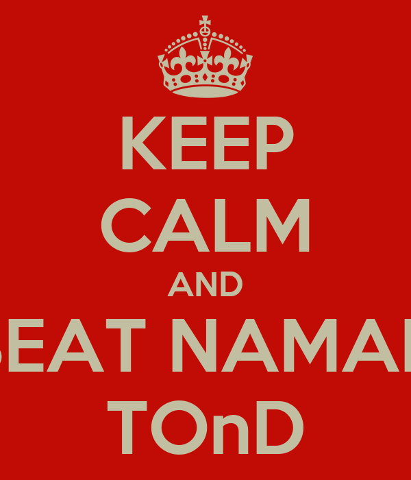 KEEP CALM AND BEAT NAMAN TOnD