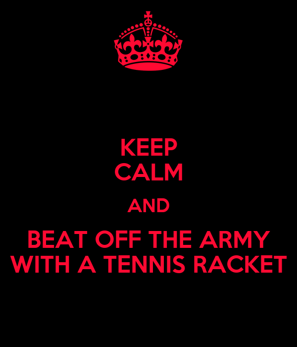KEEP CALM AND BEAT OFF THE ARMY WITH A TENNIS RACKET
