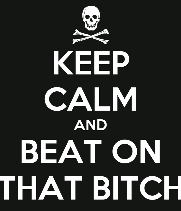 KEEP CALM AND BEAT ON THAT BITCH