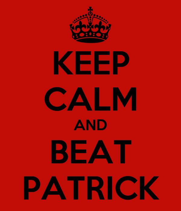 KEEP CALM AND BEAT PATRICK