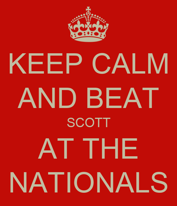 KEEP CALM AND BEAT SCOTT AT THE NATIONALS